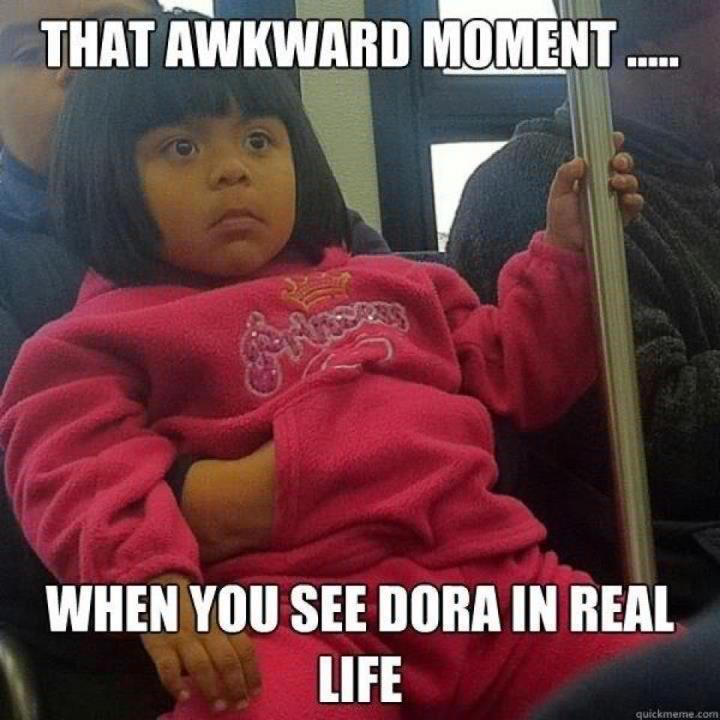 That awkward moment when - Dora the Explorer